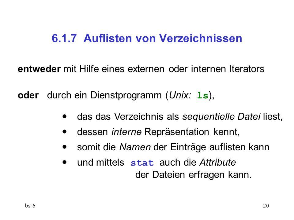 bs-620 6.1.7 Auflisten von Verzeichnissen entweder mit Hilfe eines externen oder internen Iterators oderdurch ein Dienstprogramm (Unix: ls ), das das Verzeichnis als sequentielle Datei liest, dessen interne Repräsentation kennt, somit die Namen der Einträge auflisten kann und mittels stat auch die Attribute der Dateien erfragen kann.