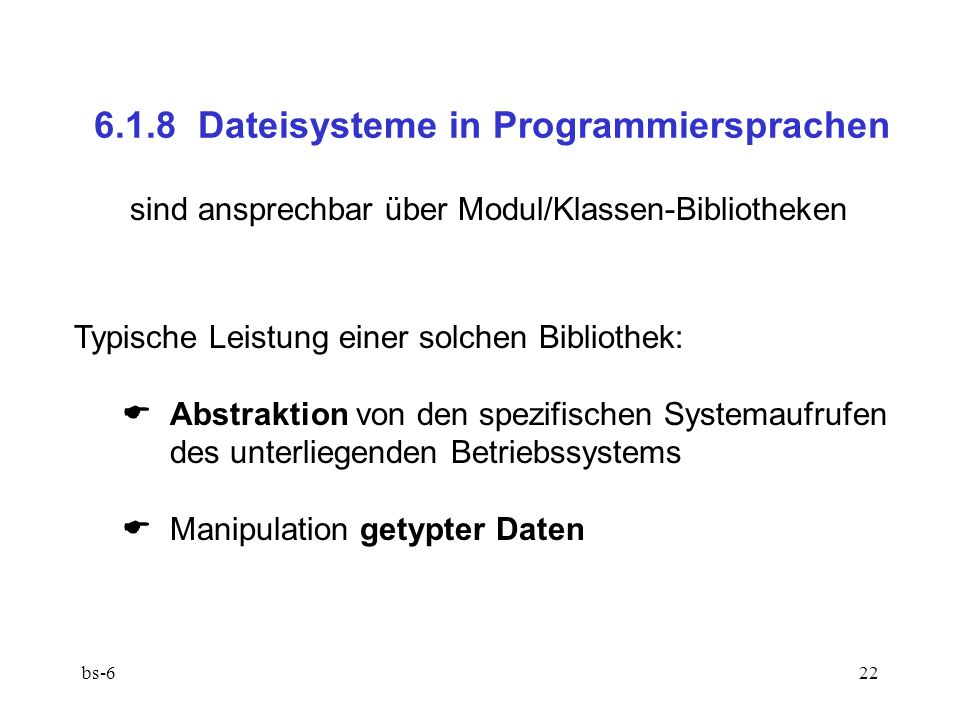 bs-622 6.1.8 Dateisysteme in Programmiersprachen sind ansprechbar über Modul/Klassen-Bibliotheken Typische Leistung einer solchen Bibliothek: Abstraktion von den spezifischen Systemaufrufen des unterliegenden Betriebssystems Manipulation getypter Daten