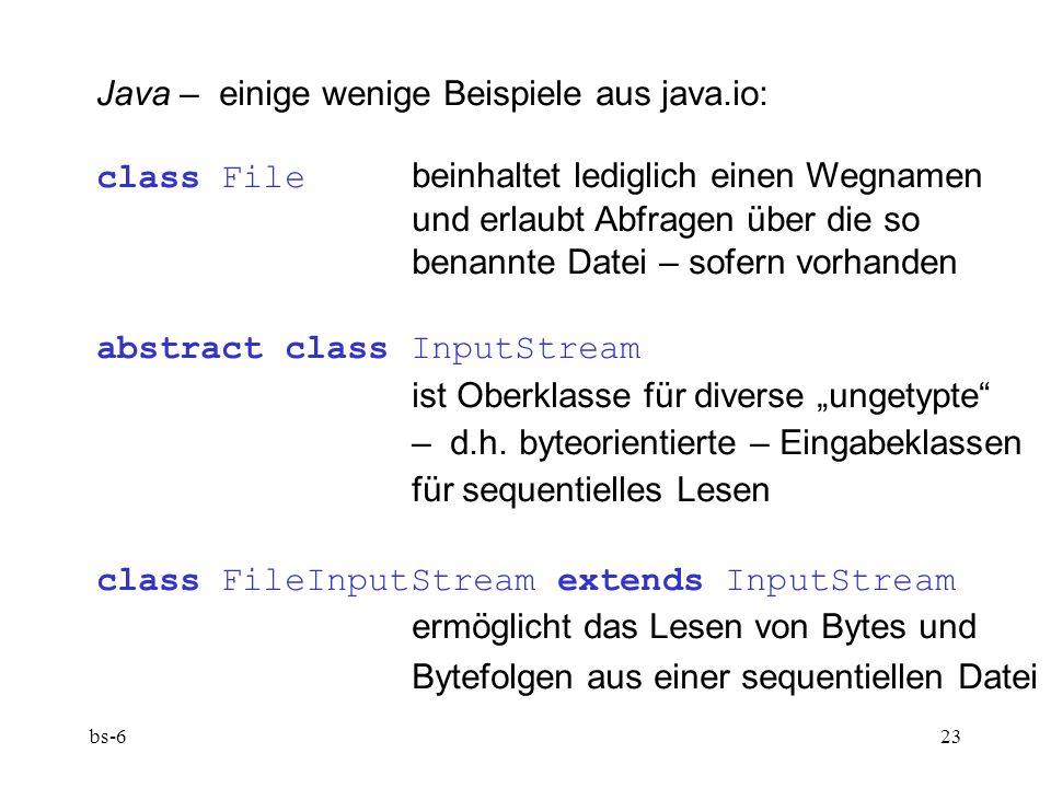 bs-623 Java – einige wenige Beispiele aus java.io: class File beinhaltet lediglich einen Wegnamen und erlaubt Abfragen über die so benannte Datei – sofern vorhanden abstract class InputStream ist Oberklasse für diverse ungetypte – d.h.