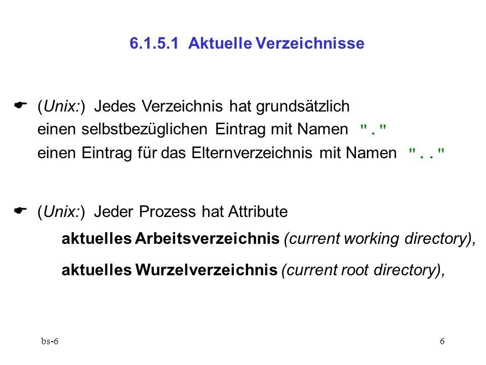 bs-66 6.1.5.1 Aktuelle Verzeichnisse (Unix:) Jedes Verzeichnis hat grundsätzlich einen selbstbezüglichen Eintrag mit Namen . einen Eintrag für das Elternverzeichnis mit Namen .. (Unix:) Jeder Prozess hat Attribute aktuelles Arbeitsverzeichnis (current working directory), aktuelles Wurzelverzeichnis (current root directory),