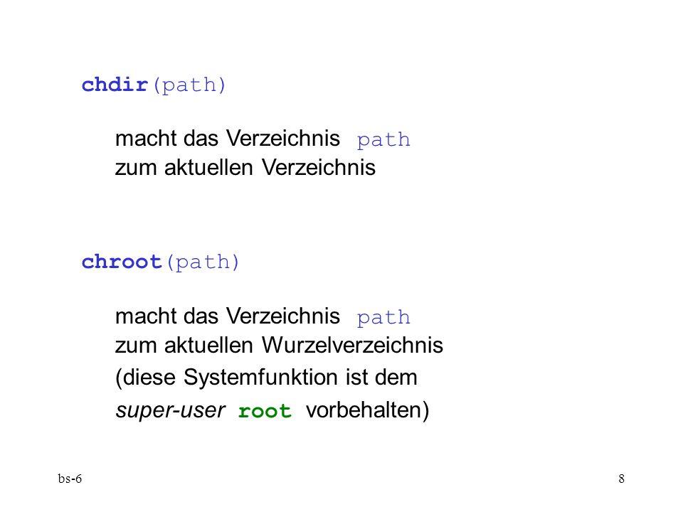 bs-68 chdir(path) macht das Verzeichnis path zum aktuellen Verzeichnis chroot(path) macht das Verzeichnis path zum aktuellen Wurzelverzeichnis (diese Systemfunktion ist dem super-user root vorbehalten)