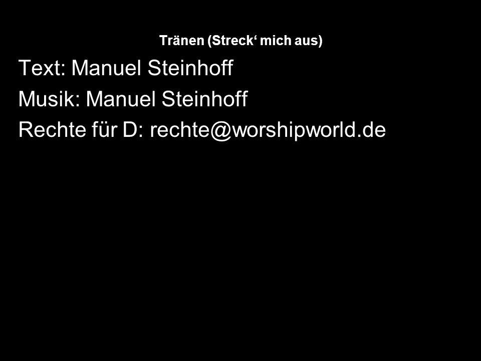 Tränen (Streck mich aus) Text: Manuel Steinhoff Musik: Manuel Steinhoff Rechte für D: rechte@worshipworld.de