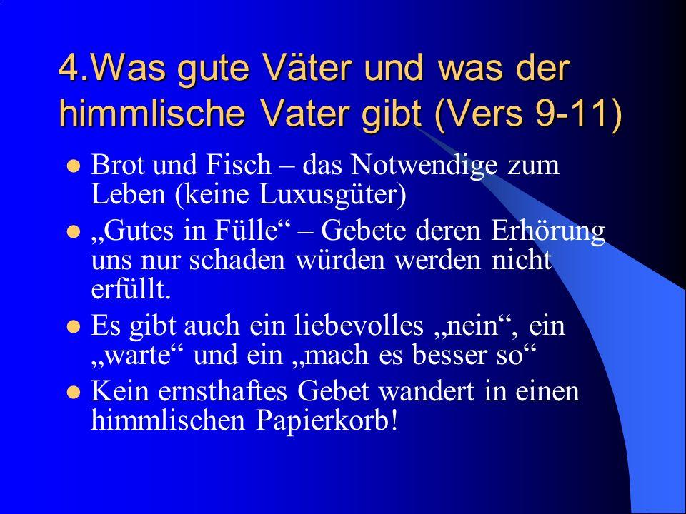 4.Was gute Väter und was der himmlische Vater gibt (Vers 9-11) Brot und Fisch – das Notwendige zum Leben (keine Luxusgüter) Gutes in Fülle – Gebete deren Erhörung uns nur schaden würden werden nicht erfüllt.