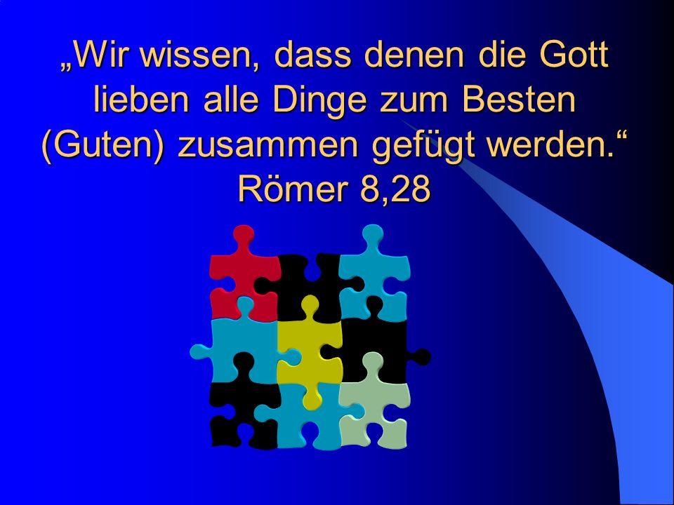 Wir wissen, dass denen die Gott lieben alle Dinge zum Besten (Guten) zusammen gefügt werden.