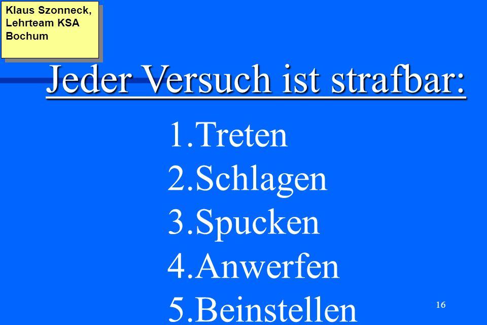 16 Klaus Szonneck, Lehrteam KSA Bochum Jeder Versuch ist strafbar: 1.Treten 2.Schlagen 3.Spucken 4.Anwerfen 5.Beinstellen