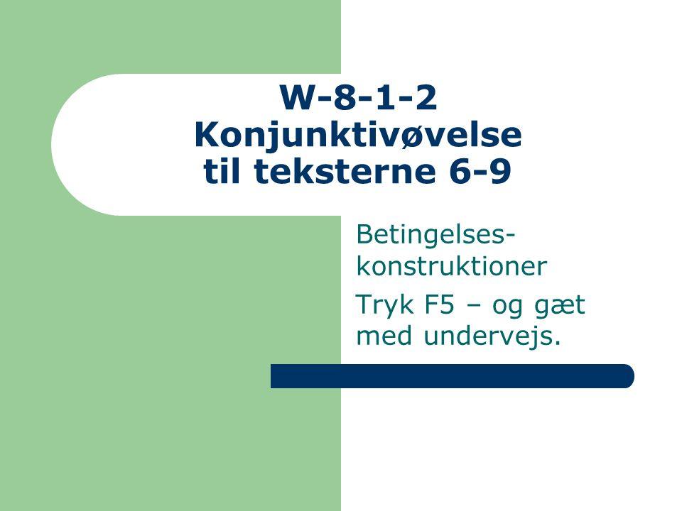 W-8-1-2 Konjunktivøvelse til teksterne 6-9 Betingelses- konstruktioner Tryk F5 – og gæt med undervejs.