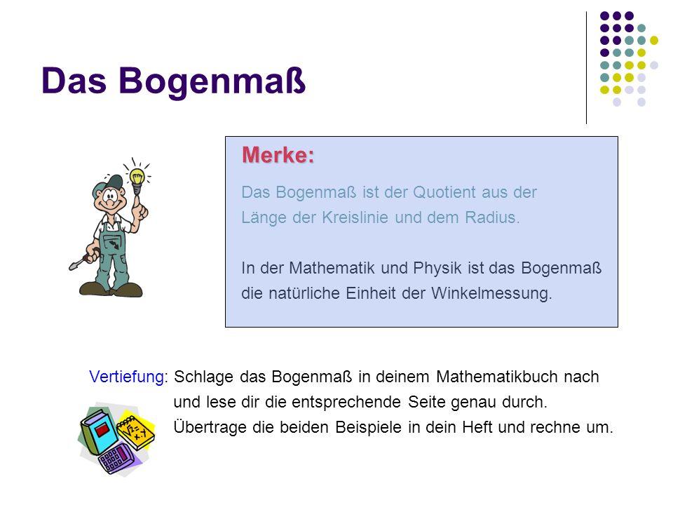 Das Bogenmaß Merke: Das Bogenmaß ist der Quotient aus der Länge der Kreislinie und dem Radius. In der Mathematik und Physik ist das Bogenmaß die natür