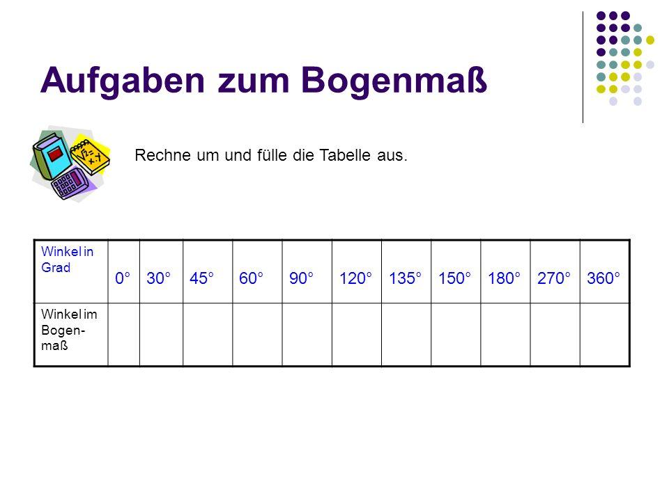 Aufgaben zum Bogenmaß Rechne um und fülle die Tabelle aus. Winkel in Grad 0°30°45°60°90°120°135°150°180°270°360° Winkel im Bogen- maß