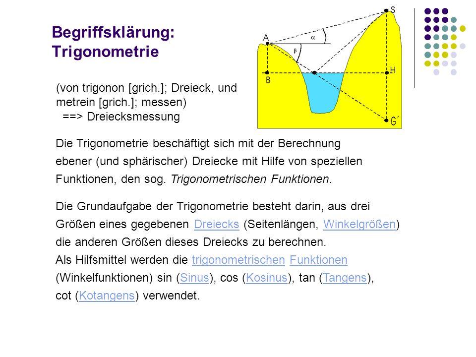 Begriffsklärung: Trigonometrie (von trigonon [grich.]; Dreieck, und metrein [grich.]; messen) ==> Dreiecksmessung Die Trigonometrie beschäftigt sich m
