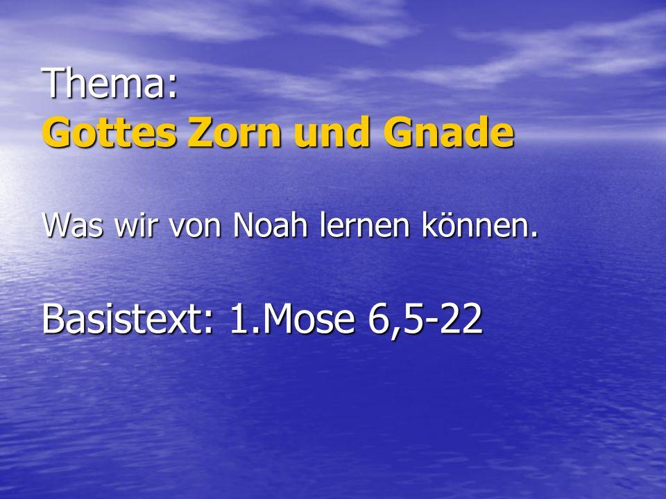 Thema: Gottes Zorn und Gnade Was wir von Noah lernen können. Basistext: 1.Mose 6,5-22