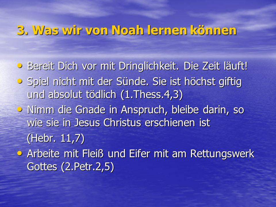 3. Was wir von Noah lernen können Bereit Dich vor mit Dringlichkeit. Die Zeit läuft! Bereit Dich vor mit Dringlichkeit. Die Zeit läuft! Spiel nicht mi