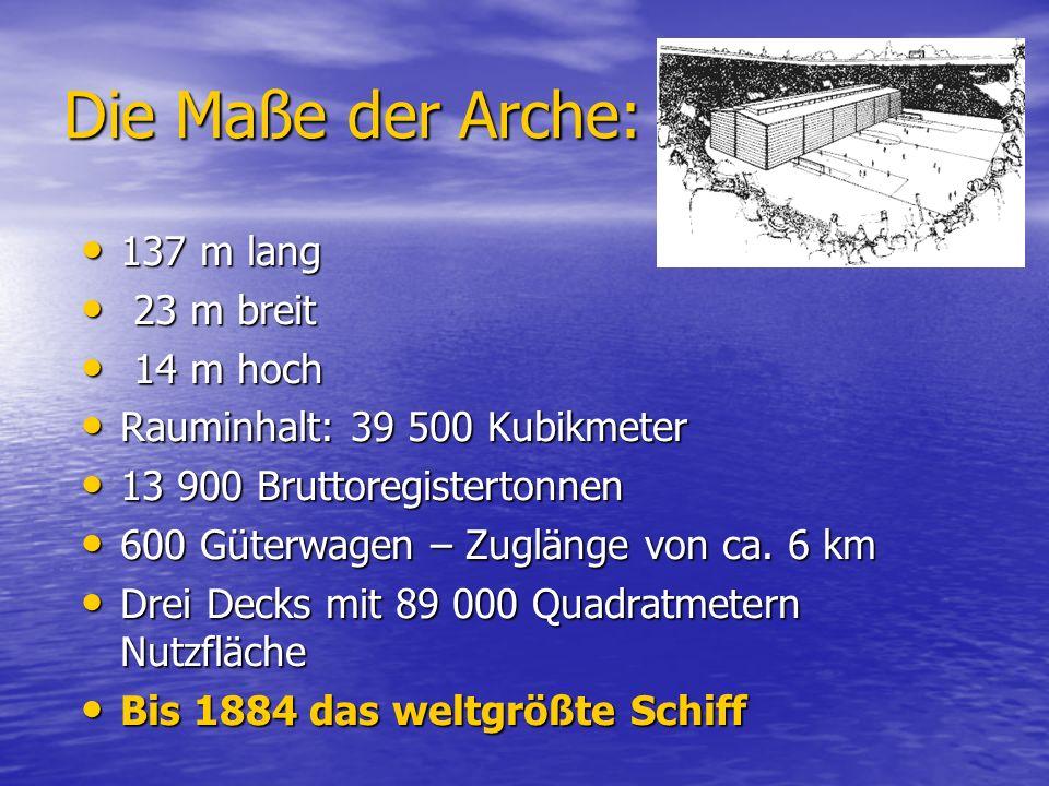 Die Maße der Arche: 137 m lang 137 m lang 23 m breit 23 m breit 14 m hoch 14 m hoch Rauminhalt: 39 500 Kubikmeter Rauminhalt: 39 500 Kubikmeter 13 900