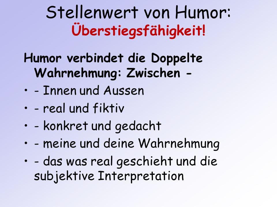 Stellenwert von Humor: Überstiegsfähigkeit! Humor verbindet die Doppelte Wahrnehmung: Zwischen - - Innen und Aussen - real und fiktiv - konkret und ge
