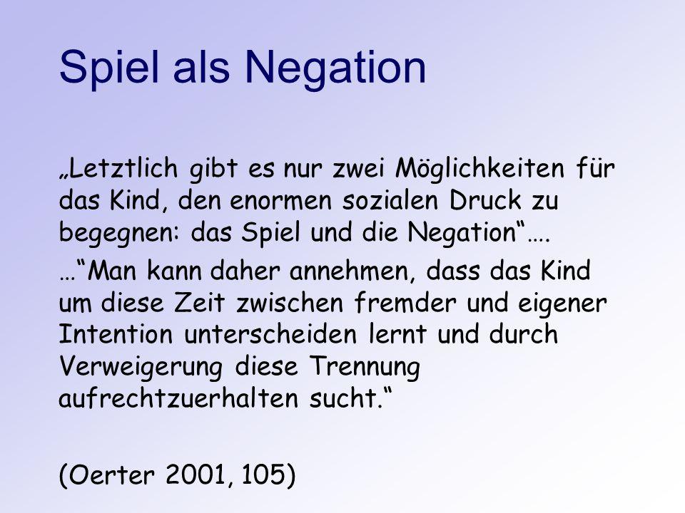 Spiel als Negation Letztlich gibt es nur zwei Möglichkeiten für das Kind, den enormen sozialen Druck zu begegnen: das Spiel und die Negation…. …Man ka