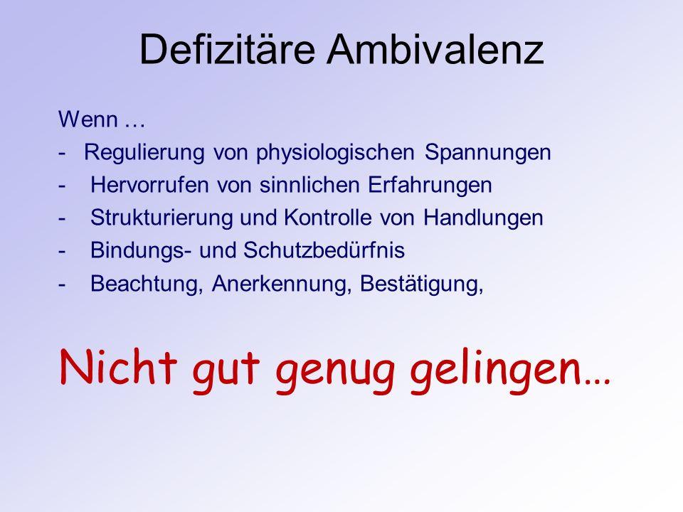 Defizitäre Ambivalenz Wenn … -Regulierung von physiologischen Spannungen - Hervorrufen von sinnlichen Erfahrungen - Strukturierung und Kontrolle von H