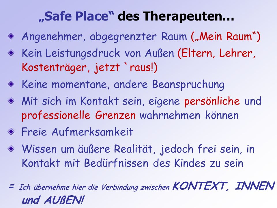 Safe Place des Therapeuten… Angenehmer, abgegrenzter Raum (Mein Raum) Kein Leistungsdruck von Außen (Eltern, Lehrer, Kostenträger, jetzt `raus!) Keine