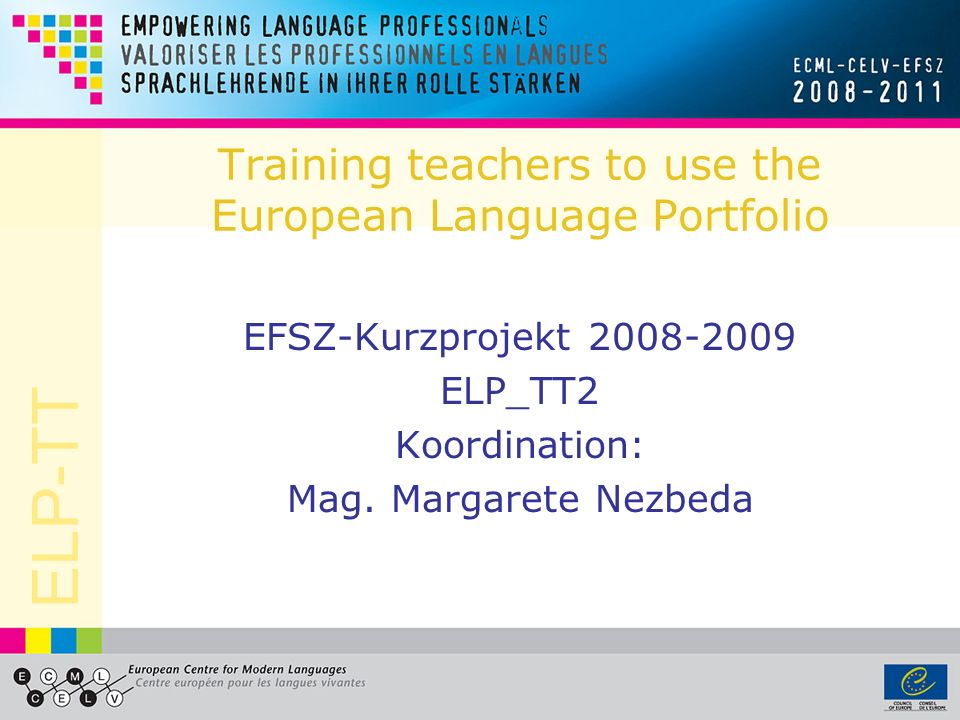 ELP-TT Training teachers to use the European Language Portfolio EFSZ-Kurzprojekt 2008-2009 ELP_TT2 Koordination: Mag.