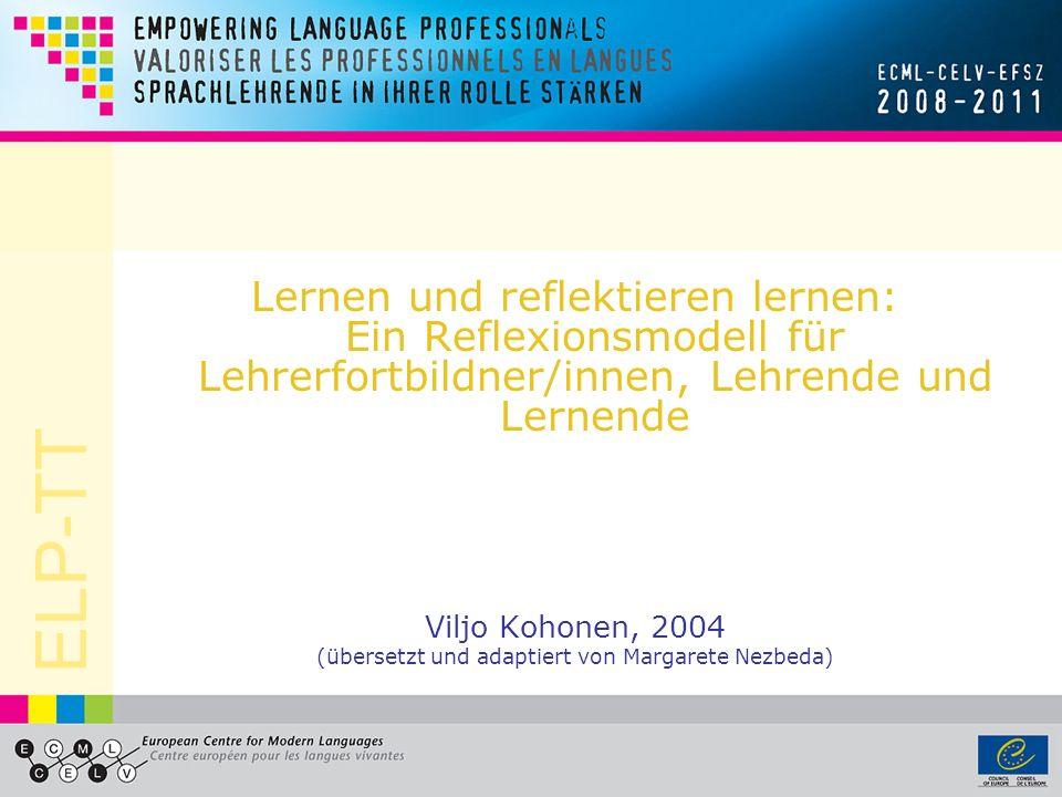 ELP-TT Lernen und reflektieren lernen: Ein Reflexionsmodell für Lehrerfortbildner/innen, Lehrende und Lernende Viljo Kohonen, 2004 (übersetzt und adaptiert von Margarete Nezbeda)