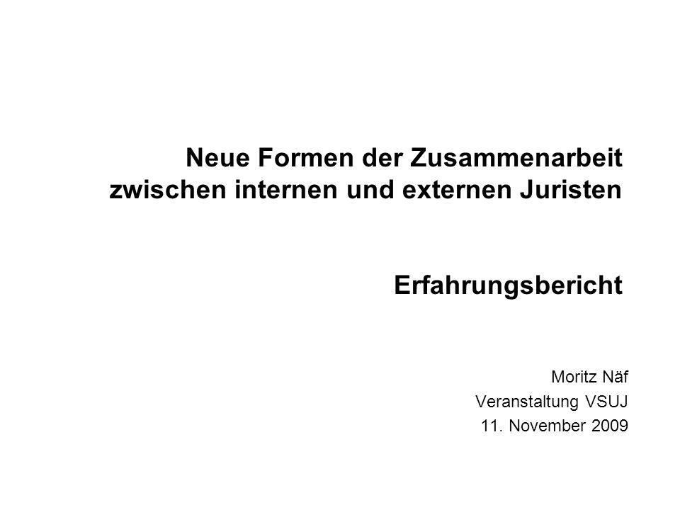 Neue Formen der Zusammenarbeit zwischen internen und externen Juristen Erfahrungsbericht Moritz Näf Veranstaltung VSUJ 11. November 2009