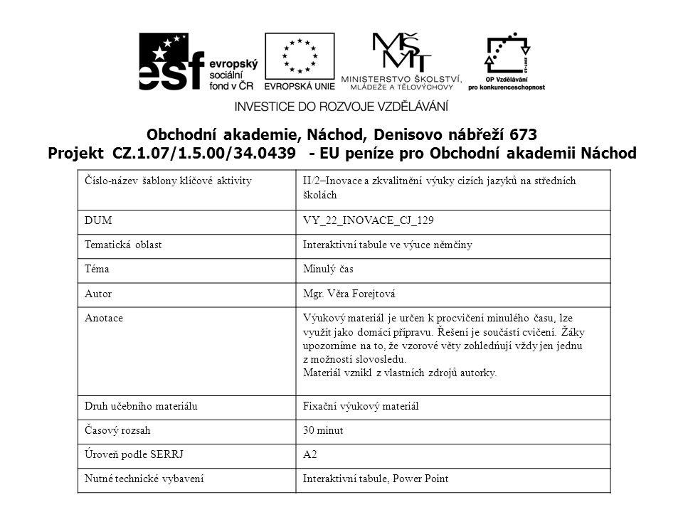Obchodní akademie, Náchod, Denisovo nábřeží 673 Projekt CZ.1.07/1.5.00/34.0439 - EU peníze pro Obchodní akademii Náchod Číslo-název šablony klíčové aktivityII/2–Inovace a zkvalitnění výuky cizích jazyků na středních školách DUMVY_22_INOVACE_CJ_129 Tematická oblastInteraktivní tabule ve výuce němčiny TémaMinulý čas AutorMgr.
