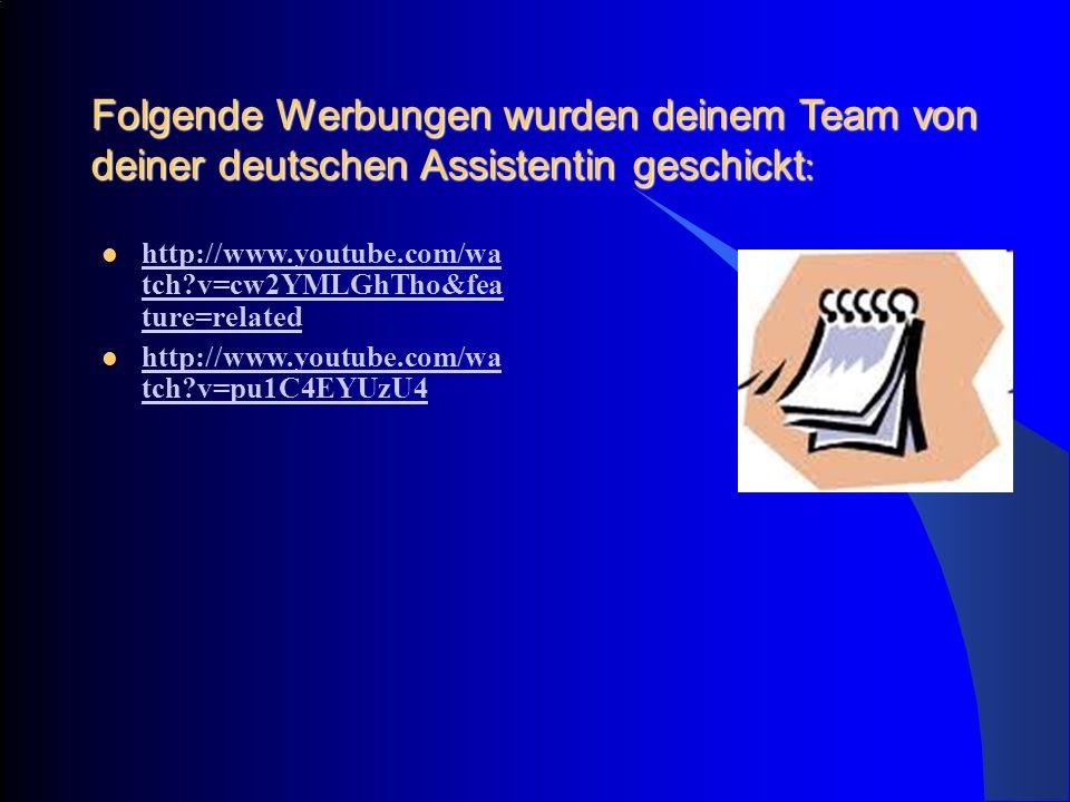 Folgende Werbungen wurden deinem Team von deiner deutschen Assistentin geschickt : http://www.youtube.com/wa tch?v=cw2YMLGhTho&fea ture=related http://www.youtube.com/wa tch?v=cw2YMLGhTho&fea ture=related http://www.youtube.com/wa tch?v=pu1C4EYUzU4 http://www.youtube.com/wa tch?v=pu1C4EYUzU4