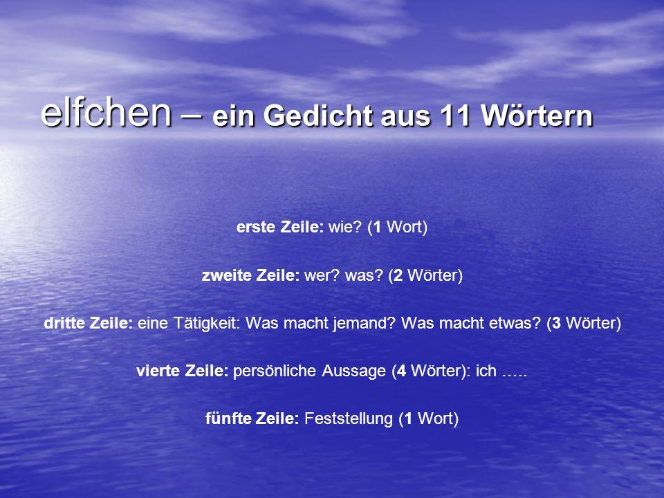 elfchen – ein Gedicht aus 11 Wörtern erste Zeile: wie? (1 Wort) zweite Zeile: wer? was? (2 Wörter) dritte Zeile: eine Tätigkeit: Was macht jemand? Was