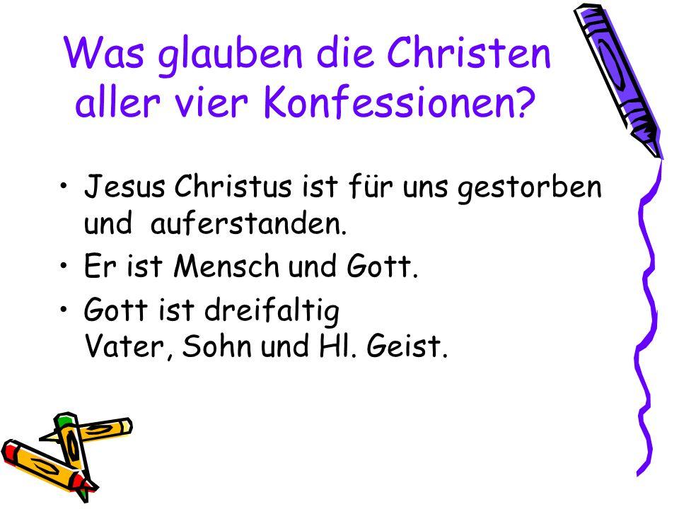 Was glauben die Christen aller vier Konfessionen? Jesus Christus ist für uns gestorben und auferstanden. Er ist Mensch und Gott. Gott ist dreifaltig V