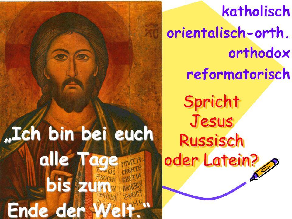 Spricht Jesus Russisch oder Latein? katholisch Ich bin bei euch alle Tage bis zum Ende der Welt. orientalisch-orth. orthodox reformatorisch