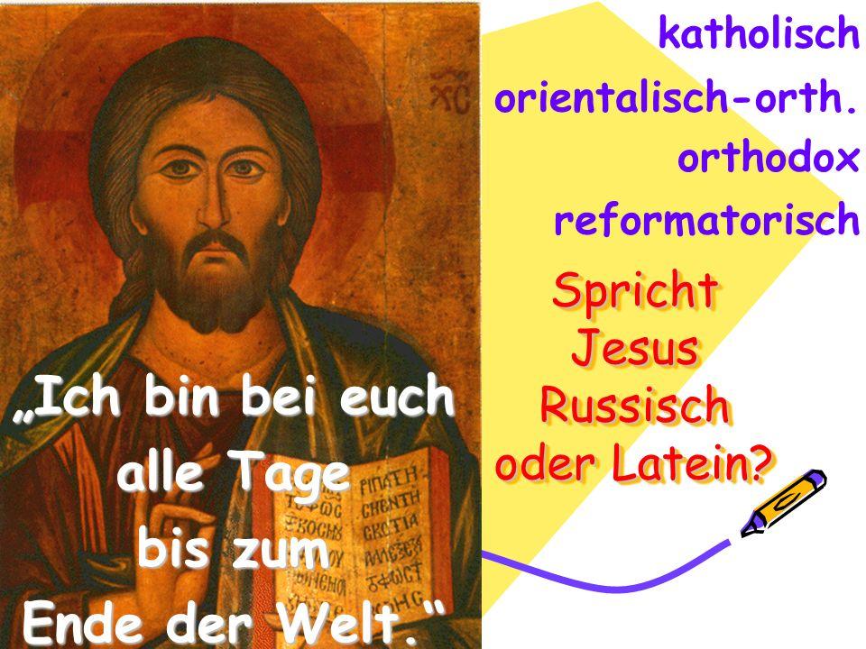 Spricht Jesus Russisch oder Latein? Ich bin bei euch alle Tage bis zum Ende der Welt. katholisch orientalisch-orth. orthodox reformatorisch http://www