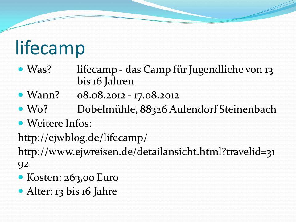 lifecamp Was?lifecamp - das Camp für Jugendliche von 13 bis 16 Jahren Wann?08.08.2012 - 17.08.2012 Wo? Dobelmühle, 88326 Aulendorf Steinenbach Weitere