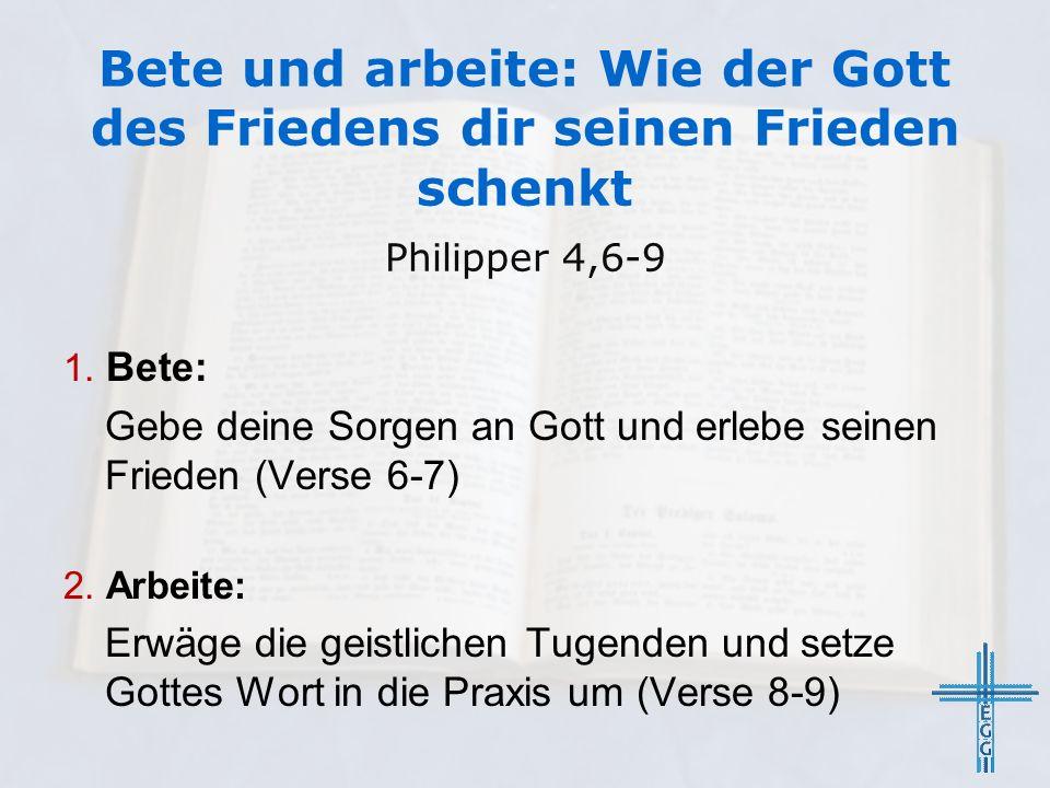 1. Bete: Gebe deine Sorgen an Gott und erlebe seinen Frieden (Verse 6-7) 2. Arbeite: Erwäge die geistlichen Tugenden und setze Gottes Wort in die Prax