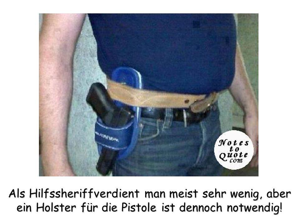 Als Hilfssheriffverdient man meist sehr wenig, aber ein Holster für die Pistole ist dennoch notwendig!
