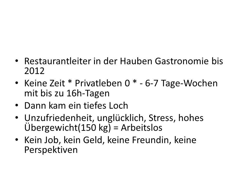 Restaurantleiter in der Hauben Gastronomie bis 2012 Keine Zeit * Privatleben 0 * - 6-7 Tage-Wochen mit bis zu 16h-Tagen Dann kam ein tiefes Loch Unzuf