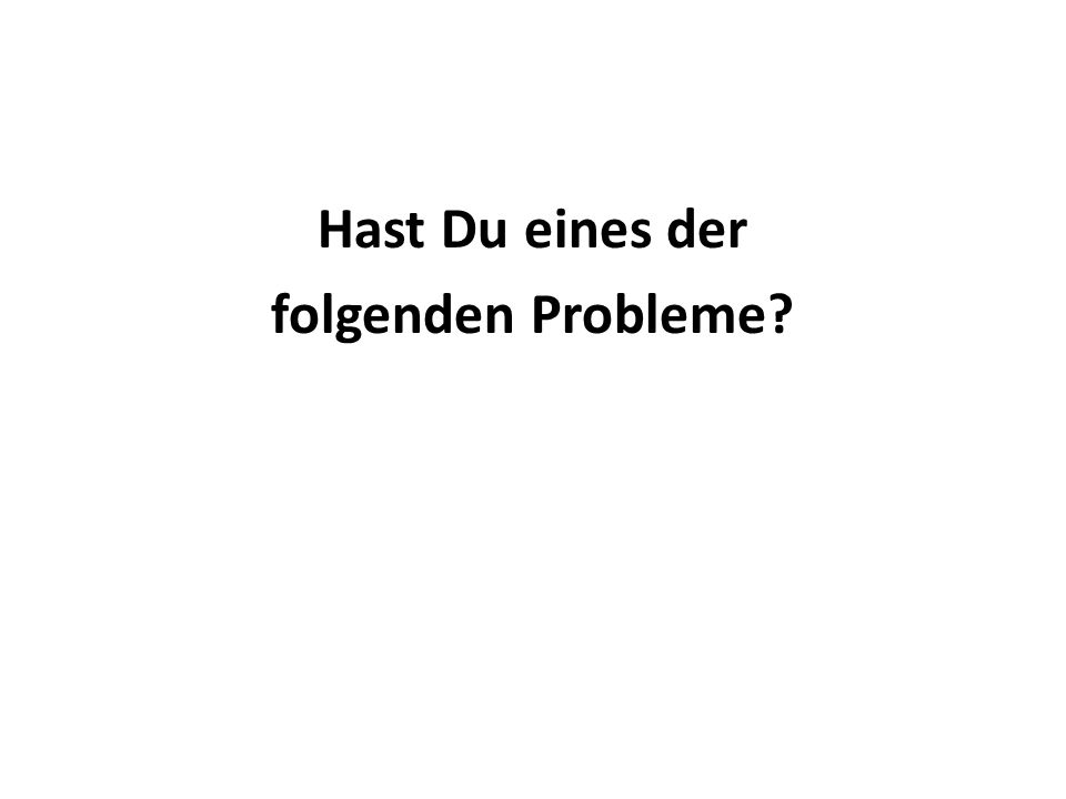 Hast Du eines der folgenden Probleme?