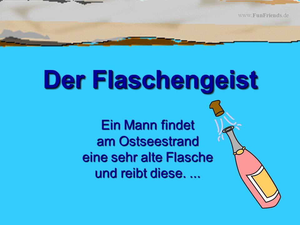 www.FunFriends.de Der Flaschengeist Ein Mann findet am Ostseestrand eine sehr alte Flasche und reibt diese....