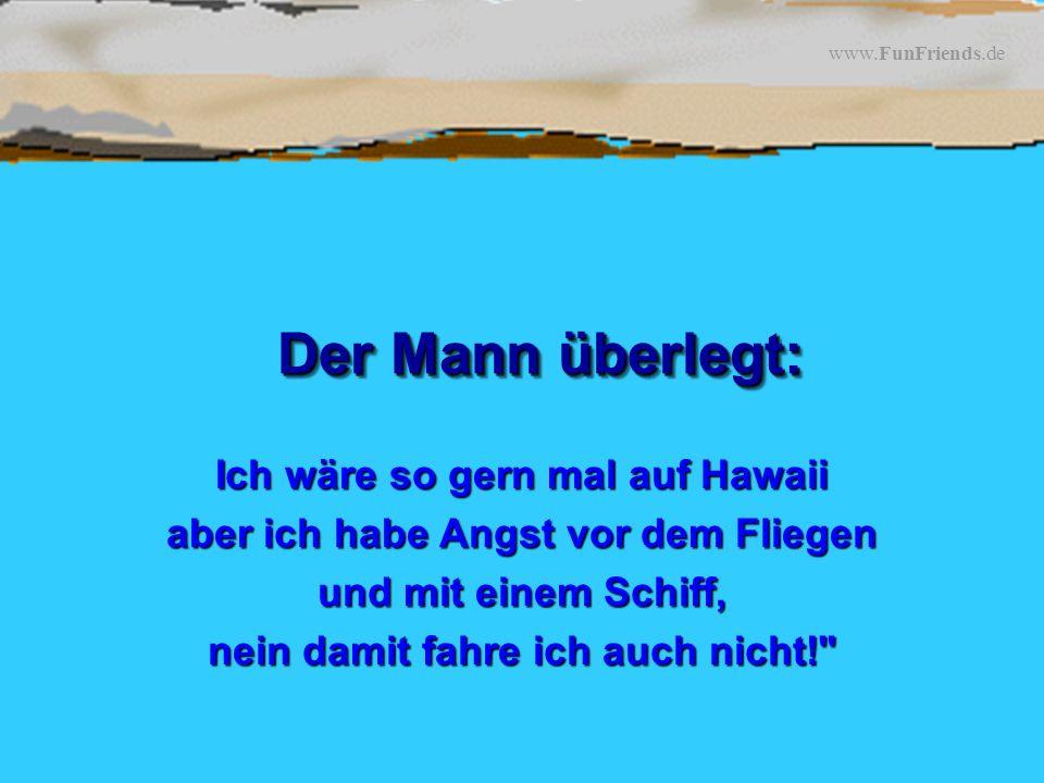 www.FunFriends.de Der Mann überlegt: Ich wäre so gern mal auf Hawaii aber ich habe Angst vor dem Fliegen und mit einem Schiff, nein damit fahre ich auch nicht!