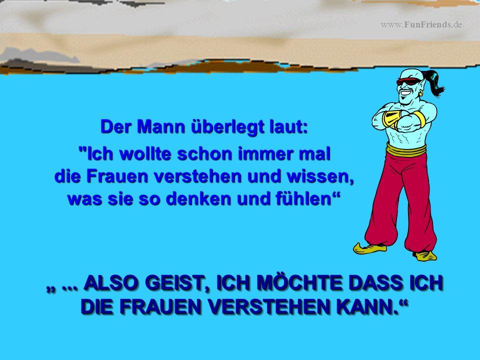 www.FunFriends.de...ALSO GEIST, ICH MÖCHTE DASS ICH DIE FRAUEN VERSTEHEN KANN....
