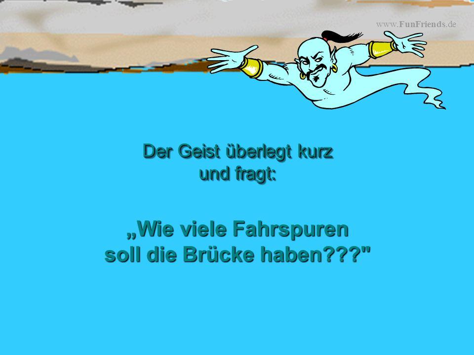 www.FunFriends.de Wie viele Fahrspuren soll die Brücke haben??? Der Geist überlegt kurz und fragt:
