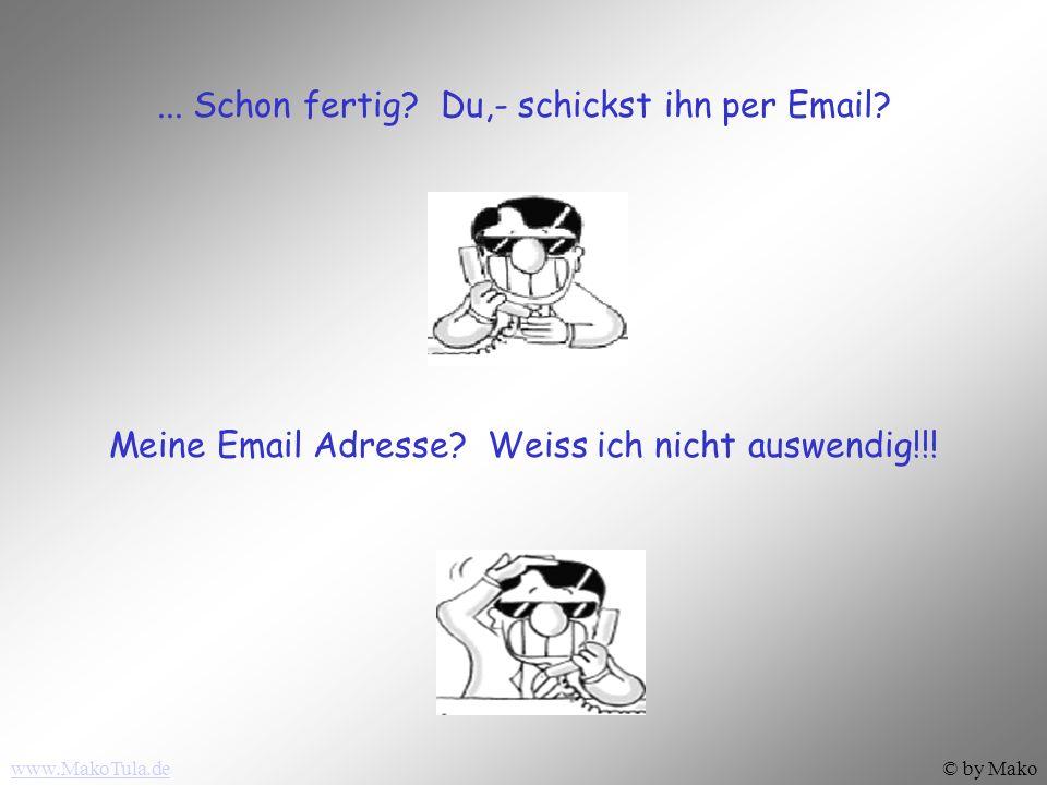 www.MakoTula.de© by Mako...Schon fertig. Du,- schickst ihn per Email.