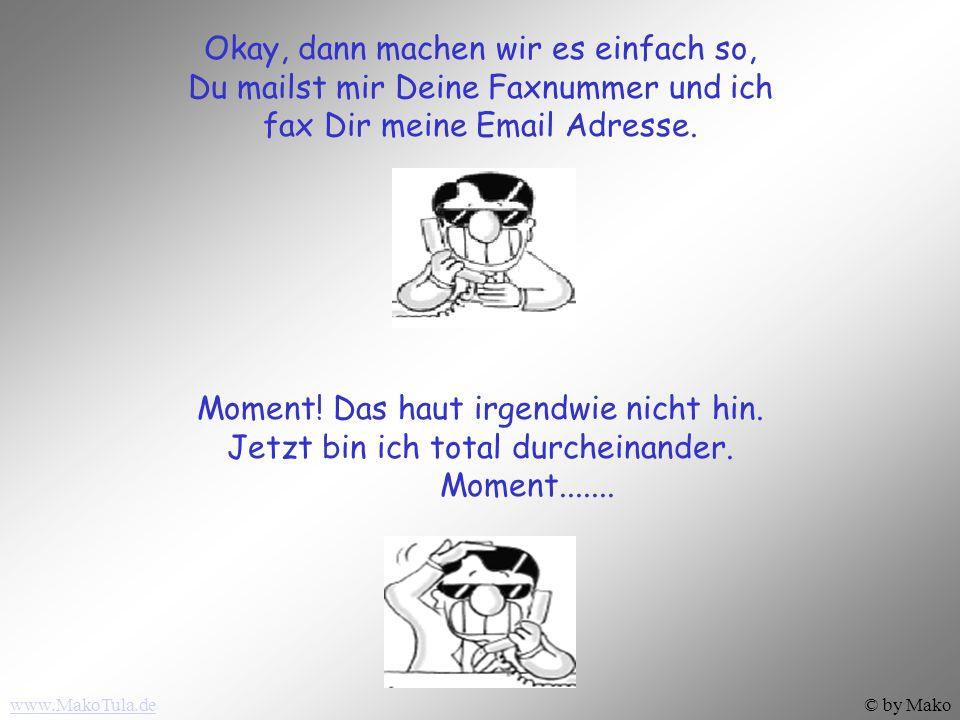 www.MakoTula.de© by Mako Okay, dann machen wir es einfach so, Du mailst mir Deine Faxnummer und ich fax Dir meine Email Adresse.
