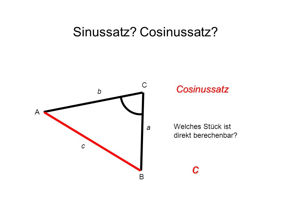 Sinussatz? Cosinussatz? Cosinussatz Welches Stück ist direkt berechenbar? c A B C c b a