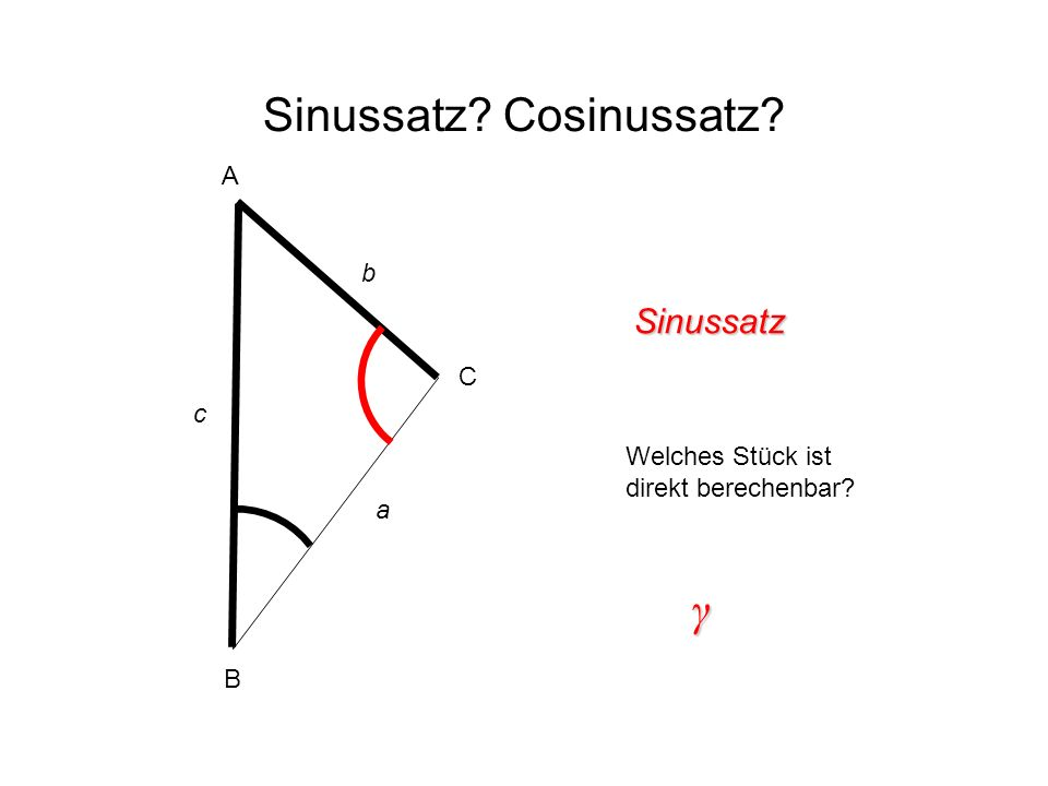 Sinussatz? Cosinussatz? Sinussatz Welches Stück ist direkt berechenbar? γ A B C c b a
