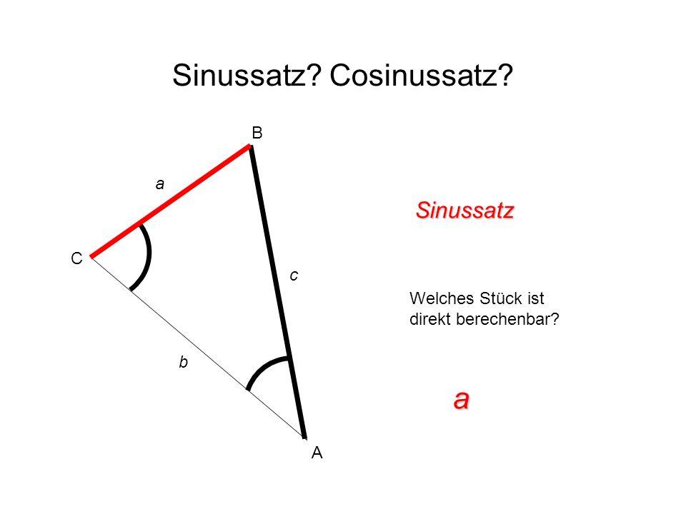 Sinussatz? Cosinussatz? Sinussatz Welches Stück ist direkt berechenbar? a A B C c b a