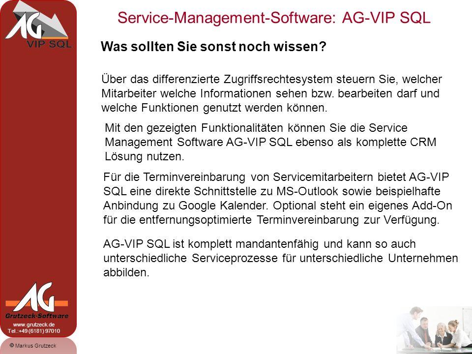 Service-Management-Software: AG-VIP SQL 17 Markus Grutzeck www.grutzeck.de Tel.:+49 (6181) 97010 Ihr Kontakt: Grutzeck-Software GmbH Markus Grutzeck Hessen-Homburg-Platz 1 D-63452 Hanau Tel.: +49 (6181) 9701-0 Fax: +49 (6181) 9701-66 Email: Markus.Grutzeck@grutzeck.deMarkus.Grutzeck@grutzeck.de Web: http://www.grutzeck.de AG-VIP kann ich nur empfehlen.
