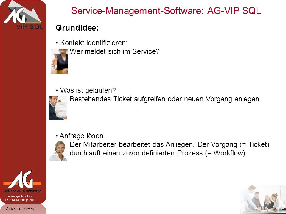 Service-Management-Software: AG-VIP SQL 4 Markus Grutzeck www.grutzeck.de Tel.:+49 (6181) 97010 Los geht´s: Die Anfrage geht ein Wissen wer anfragt: Anrufer wird anhand eingehender Ruf-Nr.