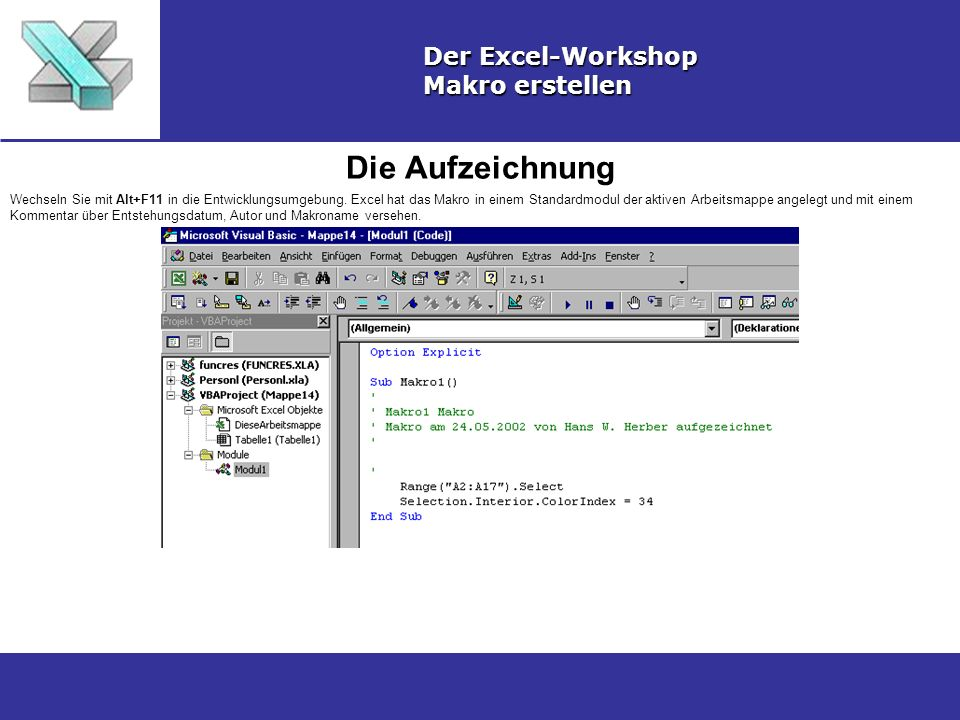 Die Aufzeichnung Der Excel-Workshop Makro erstellen Wechseln Sie mit Alt+F11 in die Entwicklungsumgebung. Excel hat das Makro in einem Standardmodul d