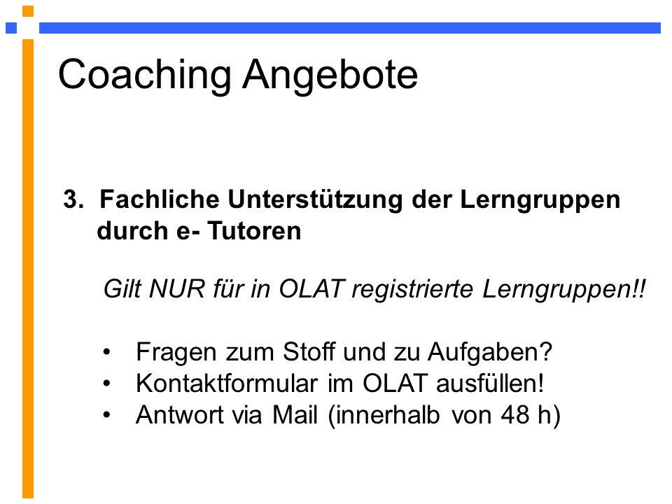 Coaching Angebote 3. Fachliche Unterstützung der Lerngruppen durch e- Tutoren Gilt NUR für in OLAT registrierte Lerngruppen!! Fragen zum Stoff und zu