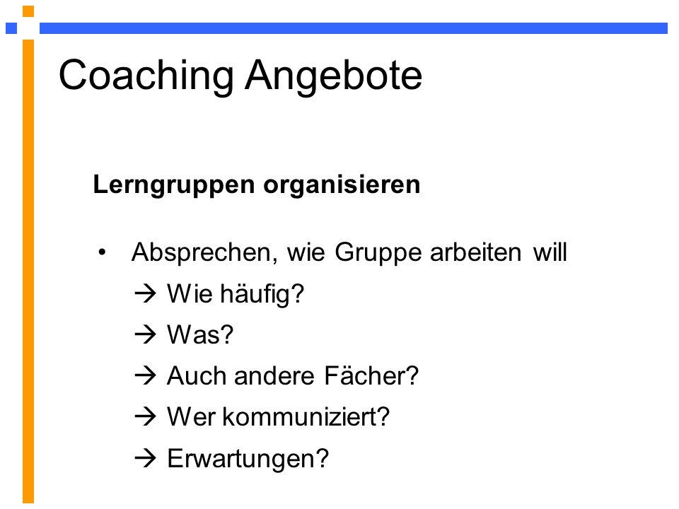 Coaching Angebote Lerngruppen organisieren Absprechen, wie Gruppe arbeiten will Wie häufig? Was? Auch andere Fächer? Wer kommuniziert? Erwartungen?