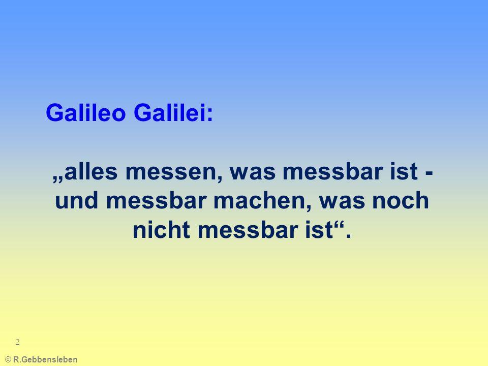 © R.Gebbensleben 2 Galileo Galilei: alles messen, was messbar ist - und messbar machen, was noch nicht messbar ist.