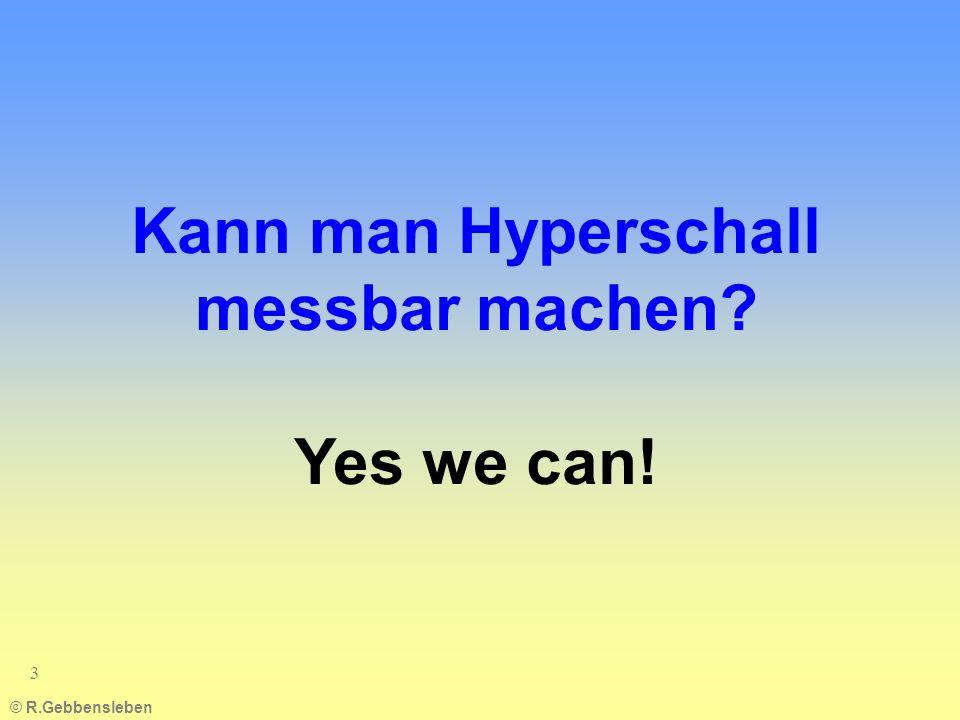 © R.Gebbensleben 3 Kann man Hyperschall messbar machen? Yes we can!
